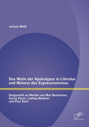 Das Motiv der Apokalypse in Literatur und Malerei des Expressionismus: Dargestellt an Werken von Max Beckmann, Georg Heym, Ludwig Meidner und Paul Zech