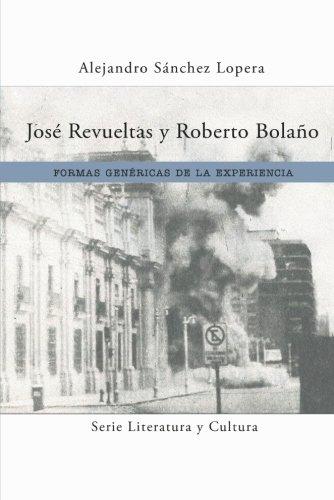 José Revueltas y Roberto Bolaño: Formas genéricas de la experiencia (Literatura y Cultura)