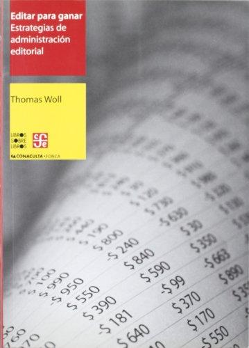 Editar para ganar. Estrategias de administración editorial (Libro Sobre Libro) por Thomas Woll