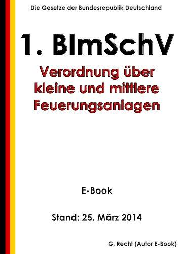 Erste Verordnung zur Durchführung des Bundes-Immissionsschutzgesetzes (Verordnung über kleine und mittlere Feuerungsanlagen - 1. BImSchV) - E-Book - Stand: 25. März 2014
