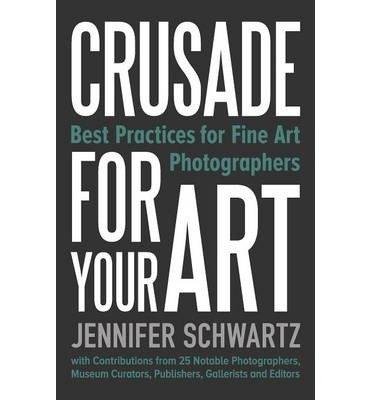 [(Crusade for Your Art: Best Practices for Fine Art Photographers )] [Author: Schwartz Jennifer] [Mar-2014]