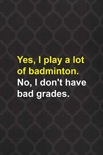 Yes, I Play A Lot Of badminton. No, I Don\'t Have Bad Grades.: Badminton Notebook Journal Composition Blank Lined Diary Notepad 120 Pages Paperback