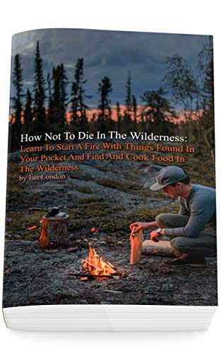 How Not To Die In The Wilderness: Learn To Start A Fire With Things Found In Your Pocket And Find And Cook Food In The Wilderness (English Edition)