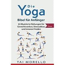Die Yoga-Bibel für Anfänger: 63 illustrierte Haltungen für Gewichtsverlust, Stressabbau und inneren Frieden