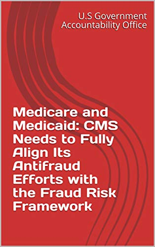 Medicare and Medicaid: CMS Needs to Fully Align Its Antifraud Efforts with the Fraud Risk Framework (English Edition)