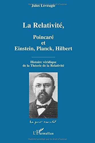 La Relativité, Poincaré et Einstein, Planck, Hilbert : Histoire véridique de la Théorie de la Relativité