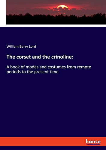 The corset and the crinoline:: A book of modes and costumes from remote periods to the present time