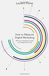How to Measure Digital Marketing: Metrics for Assessing Impact and Designing Success by Flores, Laurent (2014) Hardcover