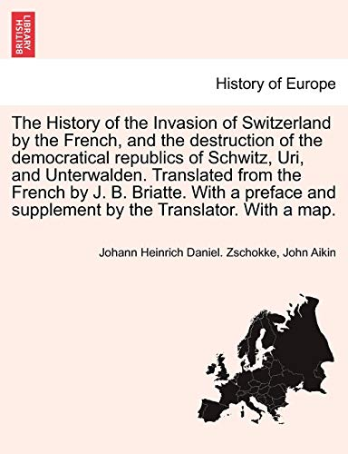 The History of the Invasion of Switzerland by the French, and the destruction of the democratical republics of Schwitz, Uri, and Unterwalden. ... and supplement by the Translator. With a map.