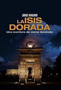 LA ISIS DORADA: (Jaime Azcárate #1) (Aventuras de Jaime Azcárate) de [Magano, Jorge]