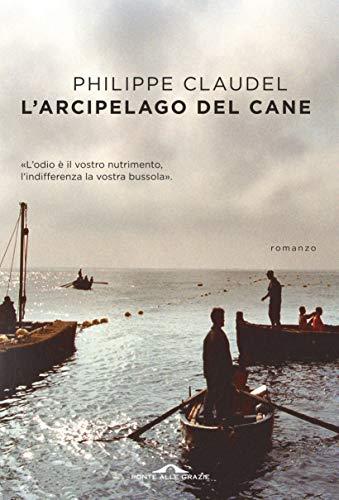 L'arcipelago del Cane: L'odio è il vostro nutrimento, l'indifferenza la vostra bussola di [Claudel, Philippe]