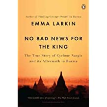 (NO BAD NEWS FOR THE KING: THE TRUE STORY OF CYCLONE NARGIS AND ITS AFTERMATH IN BURMA ) BY Larkin, Emma (Author) Paperback Published on (06 , 2011)