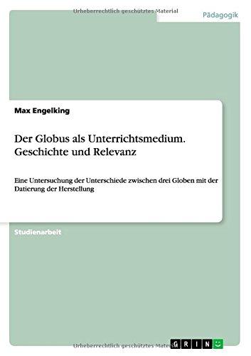 Der Globus als Unterrichtsmedium. Geschichte und Relevanz: Eine Untersuchung der Unterschiede zwischen drei Globen mit der Datierung der Herstellung