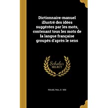 Dictionnaire-Manuel Illustre Des Idees Suggerees Par Les Mots, Contenant Tous Les Mots de La Langue Francaise Groupes D'Apres Le Sens
