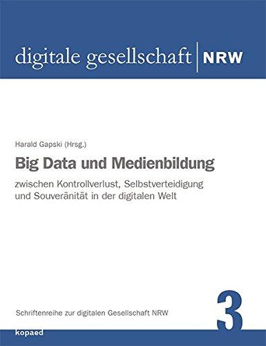 Big Data und Medienbildung: Zwischen Kontrollverlust, Selbstverteidigung und Souveränität in der digitalen Welt (Schriftenreihe zur digitalen Gesellschaft NRW)