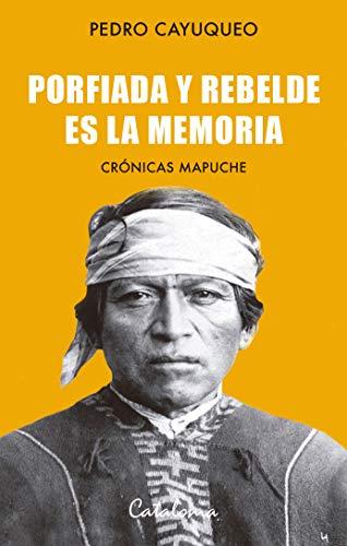 Porfiada y rebelde es la memoria. Crónicas mapuche por Pedro Cayuqueo