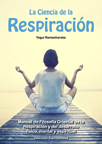 La Ciencia de la Respiración: Manual de Filosofía Oriental de la Respiración y del Desarrollo Personal por William Walker Atkinson