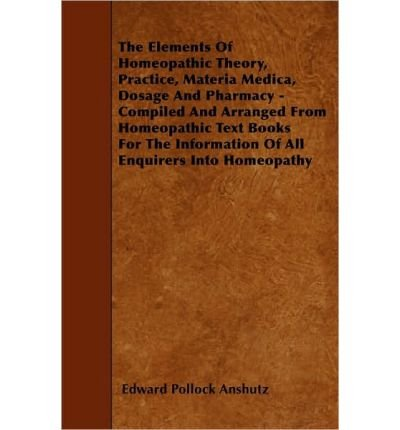 The Elements Of Homeopathic Theory, Practice, Materia Medica, Dosage And Pharmacy - Compiled And Arranged From Homeopathic Text Books For The Information Of All Enquirers Into Homeopathy (Paperback) - Common