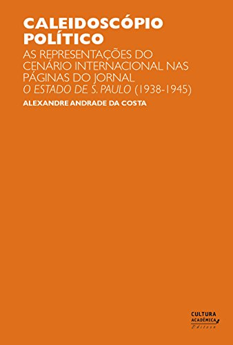 Caleidoscópio político: as representações do cenário internacional nas páginas do jornal O Estado de S. Paulo (1938-1945) (Portuguese Edition) por Alexandre Andrade da Costa
