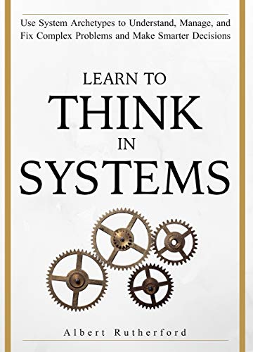 Learn To Think in Systems: Use System Archetypes to Understand, Manage, and Fix Complex Problems and Make Smarter Decisions (English Edition)