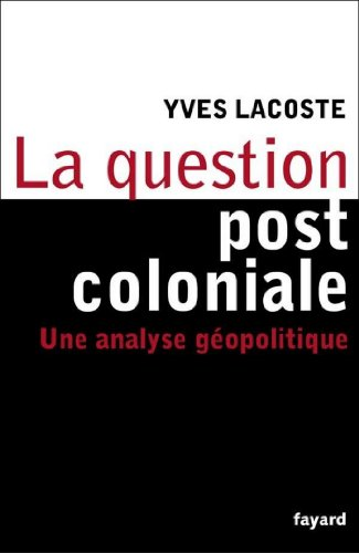 La question post-coloniale : Une analyse géopolitique (Essais) par Yves Lacoste