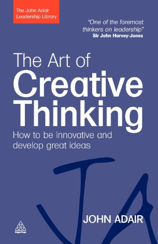 The Art of Creative Thinking: How to be Innovative and Develop Great Ideas (The John Adair Leadership Library)