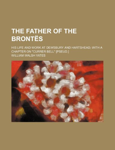 The father of the Brontës; his life and work at Dewsbury and Hartshead with a chapter on