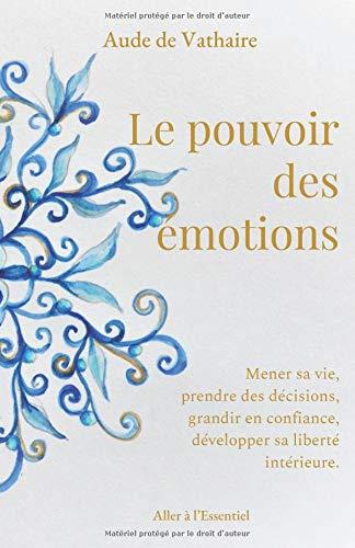 Le pouvoir des émotions: Mener sa vie, prendre des décisions, grandir en confiance, développer sa liberté intérieure. par Aude de Vathaire