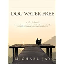 Dog Water Free, A Memoir: A coming-of-age story about an improbable journey to find emotional truth (English Edition)