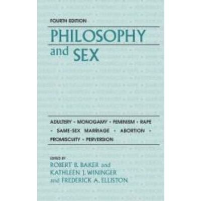 [(Philosophy and Sex: Adultery, Monogamy, Feminism, Rape, Same-Sex Marriage, Abortion, Promiscuity and Perversion)] [Author: Robert B. Baker] published on (August, 2009)