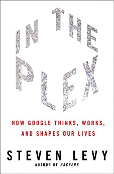 In The Plex: How Google Thinks, Works, and Shapes Our Lives (English Edition) von [Levy, Steven]