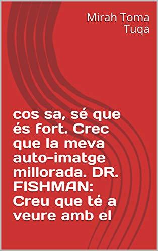 cos sa, sé que és fort. Crec que la meva auto-imatge millorada.  DR. FISHMAN: Creu que té a veure amb el  (Catalan Edition) por Mirah Toma  Tuqa