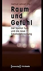 Raum und Gefühl: Der Spatial Turn und die neue Emotionsforschung (Metabasis - Transkriptionen zwischen Literaturen, Künsten und Medien)