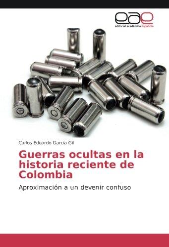 Descargar Libro Guerras ocultas en la historia reciente de Colombia: Aproximación a un devenir confuso de Carlos Eduardo García Gil