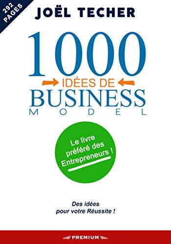 1 000 IDÉES DE BUSINESS MODEL: Le livre préféré des entrepreneurs
