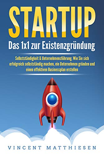 STARTUP: Das 1x1 zur Existenzgründung, Selbstständigkeit & Unternehmensführung. Wie Sie sich erfolgreich selbstständig machen, ein Unternehmen gründen und einen effektiven Businessplan erstellen