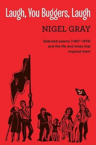 Laugh, You Buggers, Laugh: Selected poems (1967-1979) and the life and times that inspired them by Nigel Gray (2016-04-11)