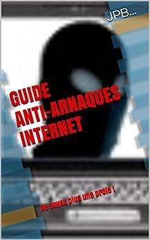 GUIDE ANTI-ARNAQUES INTERNET: Ne soyez plus une proie ! par [JPB]