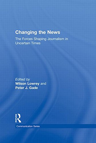Changing the News: The Forces Shaping Journalism in Uncertain Times (Routledge Communication Series)