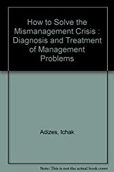 How to Solve the Mismanagement Crisis : Diagnosis and Treatment of Management Problems