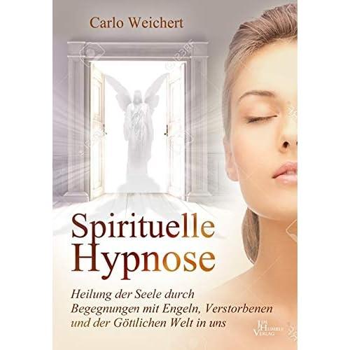 Spirituelle Hypnose: Heilung der Seele durch Begegnungen mit Engeln, Verstorbenen und die Göttliche Welt in uns