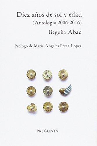 Diez años de sol y edad: (Antología 2006-2016) por Begoña Abad de la Parte
