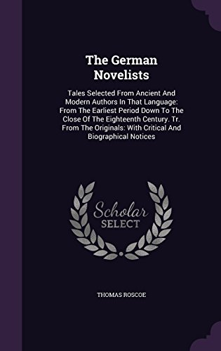 The German Novelists: Tales Selected From Ancient And Modern Authors In That Language: From The Earliest Period Down To The Close Of The Eighteenth ... With Critical And Biographical Notices
