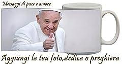 Idea Regalo - Tazza Personalizzata Papa Francesco con frase,foto,messaggio,preghiera idea regalo