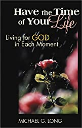 Have the Time of Your Life: Living for God in Each Moment by Michael G. Long (2003-06-01)
