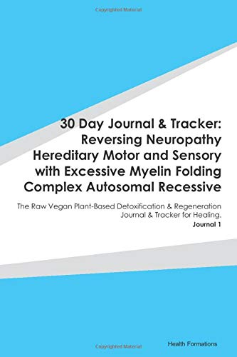 30 Day Journal & Tracker: Reversing Neuropathy Hereditary Motor and Sensory with Excessive Myelin Folding Complex Autosomal Recessive: The Raw Vegan ... Journal & Tracker for Healing. Journal 1