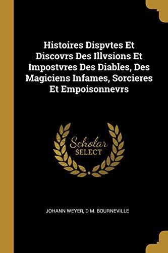 Histoires Dispvtes Et Discovrs Des Illvsions Et Impostvres Des Diables, Des Magiciens Infames, Sorcieres Et Empoisonnevrs par Johann Weyer