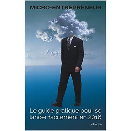 MICRO-ENTREPRENEUR: Le guide pratique pour se lancer facilement en 2016