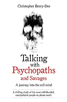 Talking With Psychopaths and Savages - A journey into the evil mind: A chilling study of the most cold-blooded, manipulative people on planet earth by [Berry-Dee, Christopher]