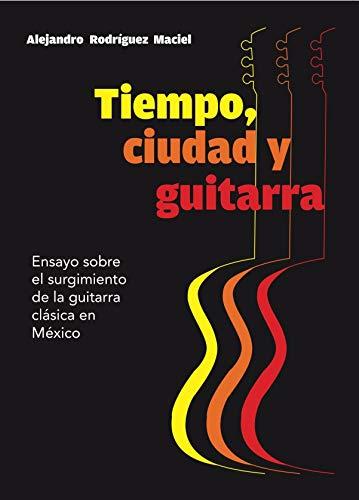 TIEMPO, CIUDAD Y GUITARRA: Ensayo sobre el surgimiento de la guitarra clásica en México